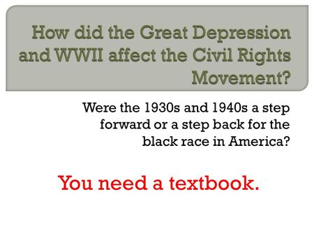 Were the 1930s and 1940s a step forward or a step back for the black race in America? You need a textbook.