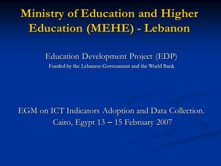 Ministry of Education and Higher Education (MEHE) - Lebanon EGM on ICT Indicators Adoption and Data Collection. Cairo, Egypt 13 – 15 February 2007 Cairo,