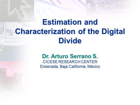 Estimation and Characterization of the Digital Divide Dr. Arturo Serrano S. CICESE RESEARCH CENTER Ensenada, Baja California, México.