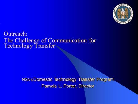 Outreach: The Challenge of Communication for Technology Transfer NSA's Domestic Technology Transfer Program Pamela L. Porter, Director.