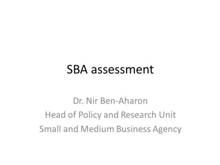 SBA assessment Dr. Nir Ben-Aharon Head of Policy and Research Unit Small and Medium Business Agency.