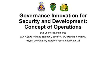 Governance Innovation for Security and Development: Concept of Operations SGT Charles N. Palmares Civil Affairs Training Sergeant, 1005 th CAPO Training.