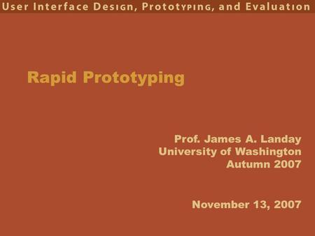 Prof. James A. Landay University of Washington Autumn 2007 Rapid Prototyping November 13, 2007.