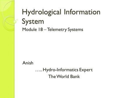 Hydrological Information System Module 18 – Telemetry Systems Anish ….. Hydro-Informatics Expert The World Bank.