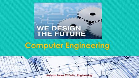 Computer Engineering Aaliyah Jones 8 th Period Engineering.