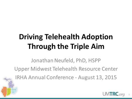 Driving Telehealth Adoption Through the Triple Aim Jonathan Neufeld, PhD, HSPP Upper Midwest Telehealth Resource Center IRHA Annual Conference - August.