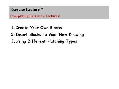 Exercise Lecture 7 Completing Exercise - Lecture 6 1.Create Your Own Blocks 2.Insert Blocks to Your New Drawing 3.Using Different Hatching Types.