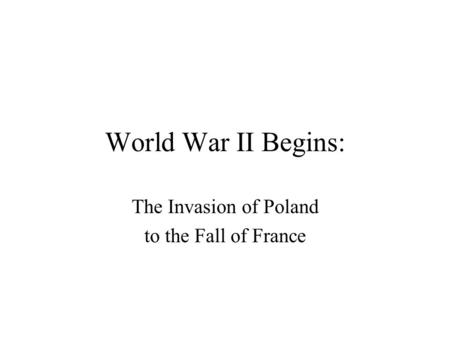 World War II Begins: The Invasion of Poland to the Fall of France.