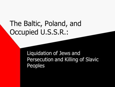 The Baltic, Poland, and Occupied U.S.S.R.: Liquidation of Jews and Persecution and Killing of Slavic Peoples.