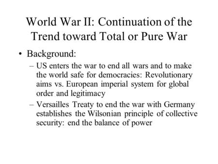 World War II: Continuation of the Trend toward Total or Pure War Background: –US enters the war to end all wars and to make the world safe for democracies: