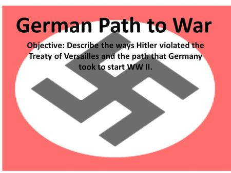 German Path to War Objective: Describe the ways Hitler violated the Treaty of Versailles and the path that Germany took to start WW II.