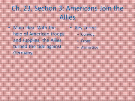 Ch. 23, Section 3: Americans Join the Allies Main Idea: With the help of American troops and supplies, the Allies turned the tide against Germany. Key.