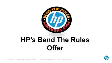 © Copyearight 2012 Hewlett-Packard Development Company, L.P. The information contained herein is subject to change without notice. 1 HP's Bend The Rules.