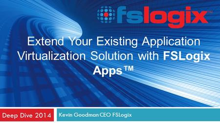 Kevin Goodman CEO FSLogix Deep Dive 2014 Extend Your Existing Application Virtualization Solution with FSLogix Apps™