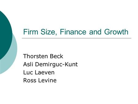 Firm Size, Finance and Growth Thorsten Beck Asli Demirguc-Kunt Luc Laeven Ross Levine.