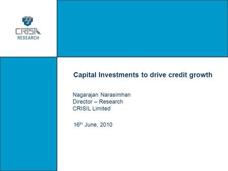 Capital Investments to drive credit growth 16 th June, 2010 Nagarajan Narasimhan Director – Research CRISIL Limited.