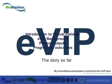 September 2006 eViP www.virtualpatients.eu By Chara Balasubramaniam on behalf of the eViP team St George's University of London The story so far Introduction.