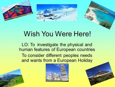 Wish You Were Here! LO: To investigate the physical and human features of European countries To consider different peoples needs and wants from a European.