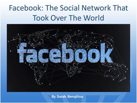 Facebook: The Social Network That Took Over The World By Sarah Benqlilou.
