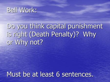 Bell Work: Do you think capital punishment is right (Death Penalty)? Why or Why not? Must be at least 6 sentences.