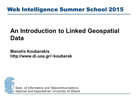 An Introduction to Linked Geospatial Data Manolis Koubarakis  Web Intelligence Summer School 2015 Dept. of Informatics and.