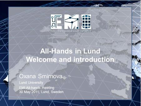 EMI INFSO-RI-261611 All-Hands in Lund Welcome and introduction Oxana Smirnova Lund University EMI All-hands meeting 30 May 2011, Lund, Sweden.