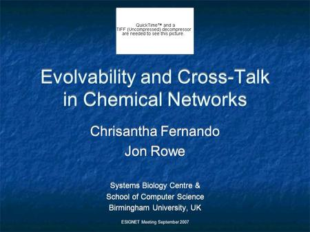 Evolvability and Cross-Talk in Chemical Networks Chrisantha Fernando Jon Rowe Systems Biology Centre & School of Computer Science Birmingham University,