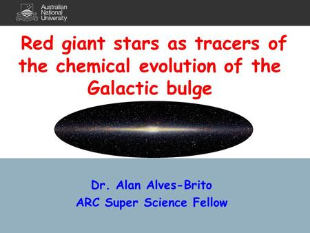 Dr. Alan Alves-Brito ARC Super Science Fellow Red giant stars as tracers of the chemical evolution of the Galactic bulge.