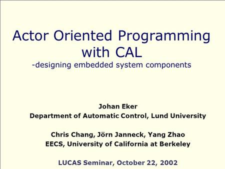 Actor Oriented Programming with CAL -designing embedded system components Johan Eker Department of Automatic Control, Lund University Chris Chang, Jörn.