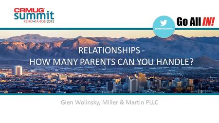 #CRMUGSummit | #INreno15 #CRMUGSummit RELATIONSHIPS - HOW MANY PARENTS CAN YOU HANDLE? Glen Wolinsky, Miller & Martin PLLC.