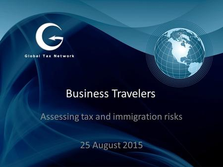Business Travelers Assessing tax and immigration risks 25 August 2015.