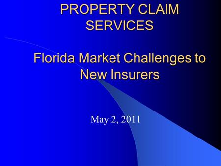 PROPERTY CLAIM SERVICES Florida Market Challenges to New Insurers May 2, 2011.