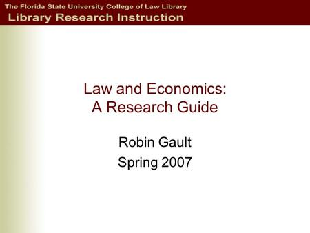 Law and Economics: A Research Guide Robin Gault Spring 2007.