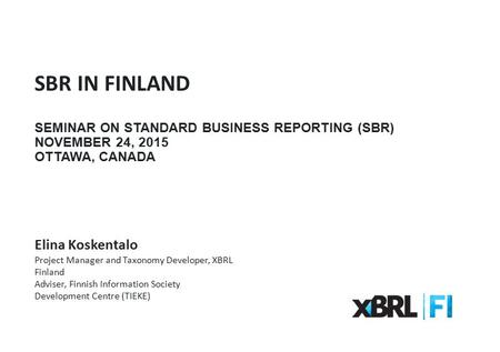 SBR IN FINLAND SEMINAR ON STANDARD BUSINESS REPORTING (SBR) NOVEMBER 24, 2015 OTTAWA, CANADA Elina Koskentalo Project Manager and Taxonomy Developer, XBRL.