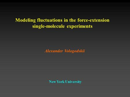 Modeling fluctuations in the force-extension single-molecule experiments Alexander Vologodskii New York University.