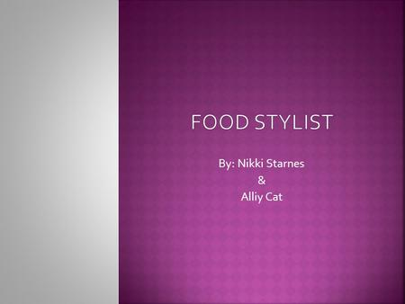 By: Nikki Starnes & Alliy Cat.  Food stylists combine culinary art and science to prepare food for cookbook and advertising photographs, television.
