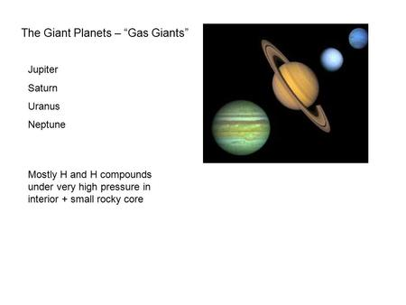 "The Giant Planets – ""Gas Giants"" Jupiter Saturn Uranus Neptune Mostly H and H compounds under very high pressure in interior + small rocky core."