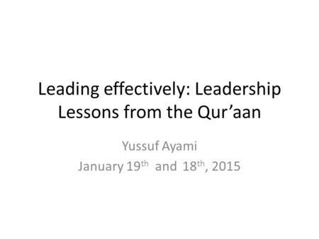 Leading effectively: Leadership Lessons from the Qur'aan Yussuf Ayami January 19 th and 18 th, 2015.