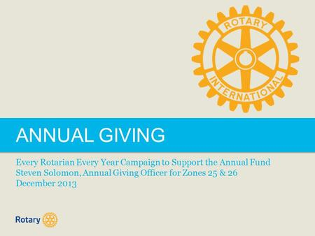 ANNUAL GIVING Every Rotarian Every Year Campaign to Support the Annual Fund Steven Solomon, Annual Giving Officer for Zones 25 & 26 December 2013.