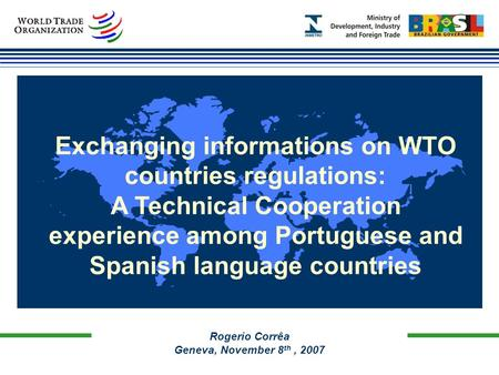 Rogerio Corrêa Geneva, November 8 th, 2007 Exchanging informations on WTO countries regulations: A Technical Cooperation experience among Portuguese and.
