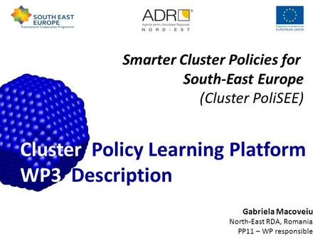 Gabriela Macoveiu North-East RDA, Romania PP11 – WP responsible Cluster Policy Learning Platform WP3 Description Smarter Cluster Policies for South-East.