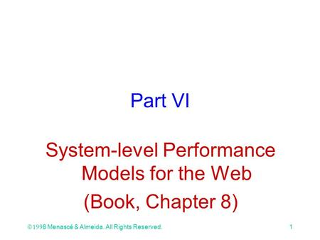 Ó 1998 Menascé & Almeida. All Rights Reserved.1 Part VI System-level Performance Models for the Web (Book, Chapter 8)