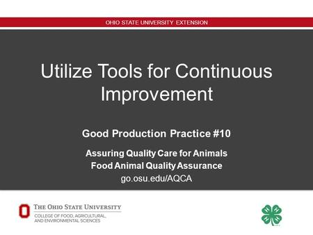 OHIO STATE UNIVERSITY EXTENSION Utilize Tools for Continuous Improvement Good Production Practice #10 Assuring Quality Care for Animals Food Animal Quality.