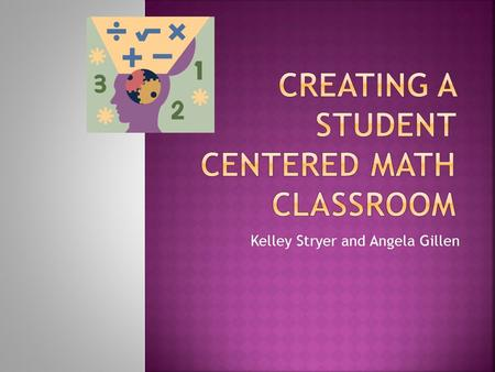 Kelley Stryer and Angela Gillen. You will leave today with a clear picture of…  what student centered math is  the structure of a math workshop  how.