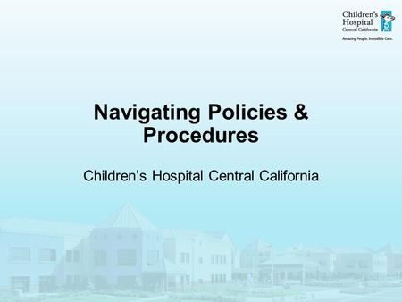 Navigating Policies & Procedures Children's Hospital Central California.