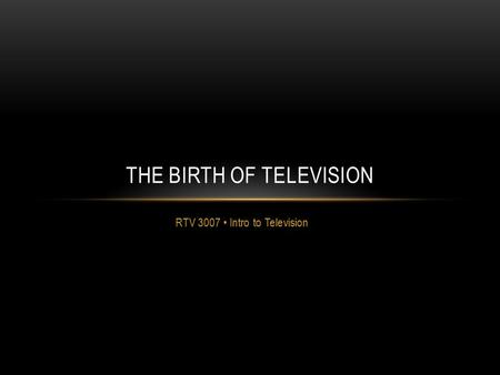 RTV 3007 Intro to Television THE BIRTH OF TELEVISION.