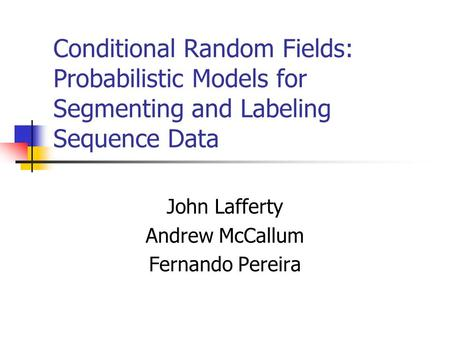 Conditional Random Fields: Probabilistic Models for Segmenting and Labeling Sequence Data John Lafferty Andrew McCallum Fernando Pereira.