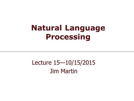 Natural Language Processing Lecture 15—10/15/2015 Jim Martin.