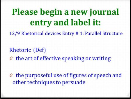 Please begin a new journal entry and label it: 12/9 Rhetorical devices Entry # 1: Parallel Structure Rhetoric (Def) 0 the art of effective speaking or.