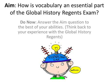 Aim: How is vocabulary an essential part of the Global History Regents Exam? Do Now: Answer the Aim question to the best of your abilities. (Think back.